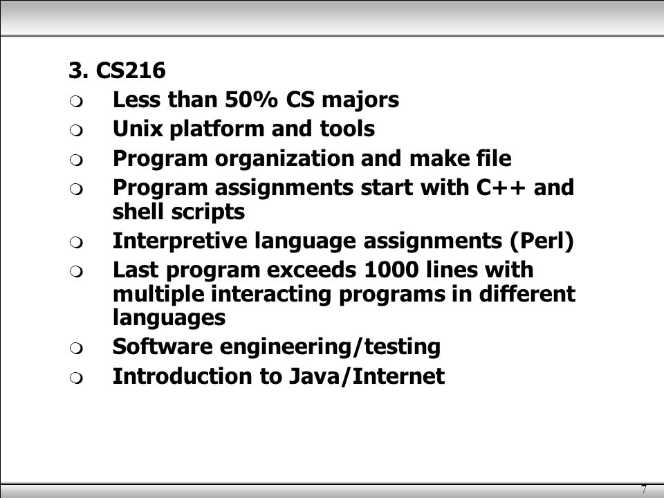 7 3. CS216  Less than 50% CS majors  Unix platform and tools  Program organization and make file  Program assignments start with C++ and shell scr