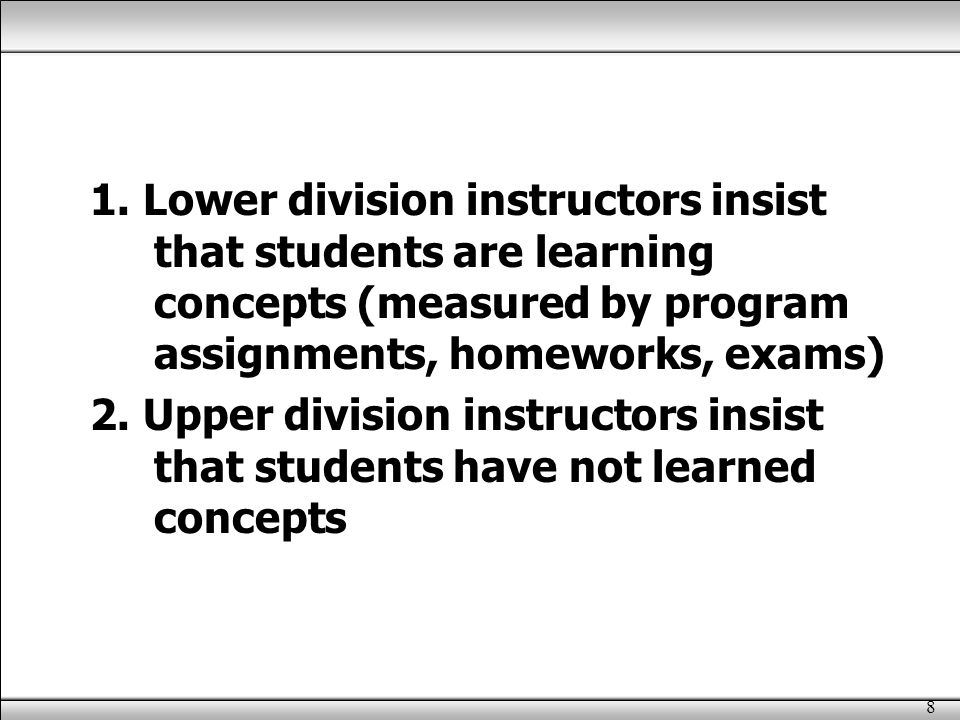 8 1. Lower division instructors insist that students are learning concepts (measured by program assignments, homeworks, exams) 2. Upper division instr