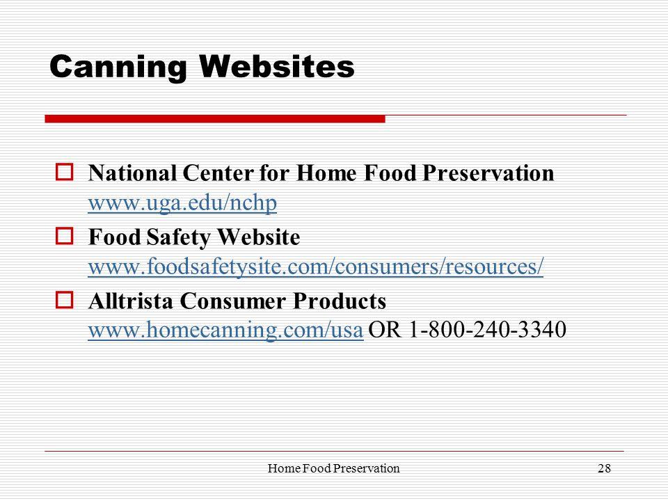 Canning Websites  National Center for Home Food Preservation www.uga.edu/nchp www.uga.edu/nchp  Food Safety Website www.foodsafetysite.com/consumers/resources/ www.foodsafetysite.com/consumers/resources/  Alltrista Consumer Products www.homecanning.com/usa OR 1-800-240-3340 www.homecanning.com/usa 28Home Food Preservation