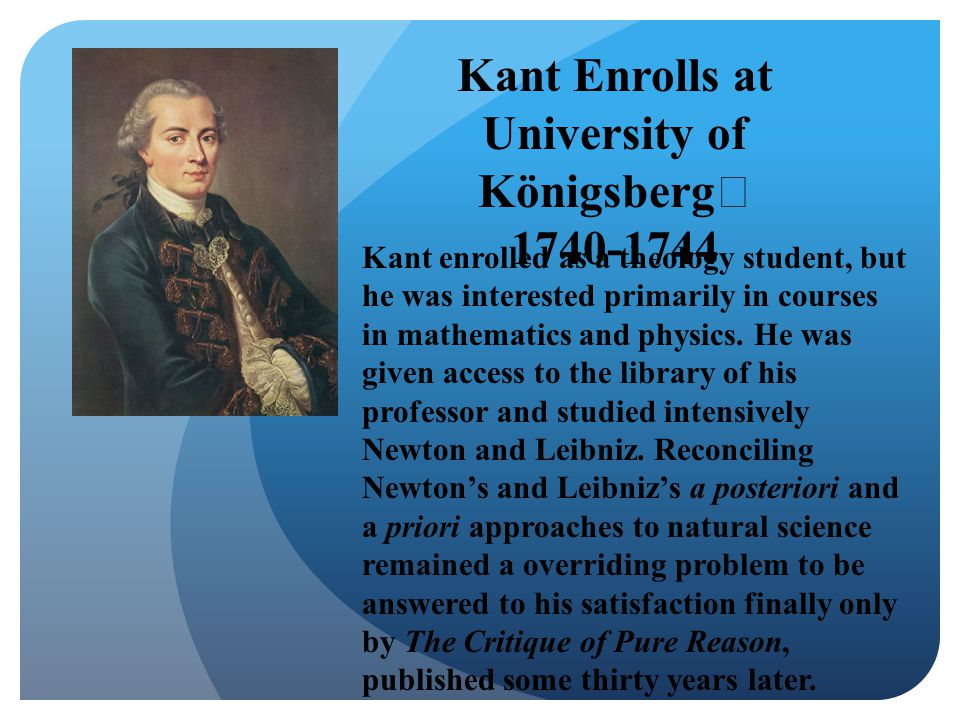 Kant Enrolls at University of Königsberg 1740-1744 Kant enrolled as a theology student, but he was interested primarily in courses in mathematics and physics.