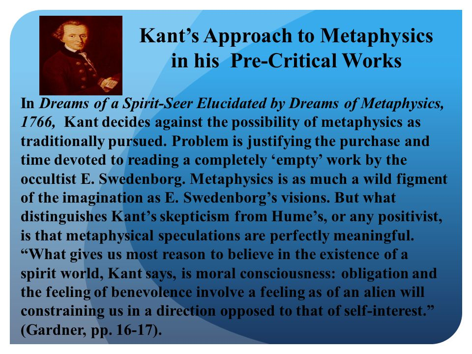 In Dreams of a Spirit-Seer Elucidated by Dreams of Metaphysics, 1766, Kant decides against the possibility of metaphysics as traditionally pursued.