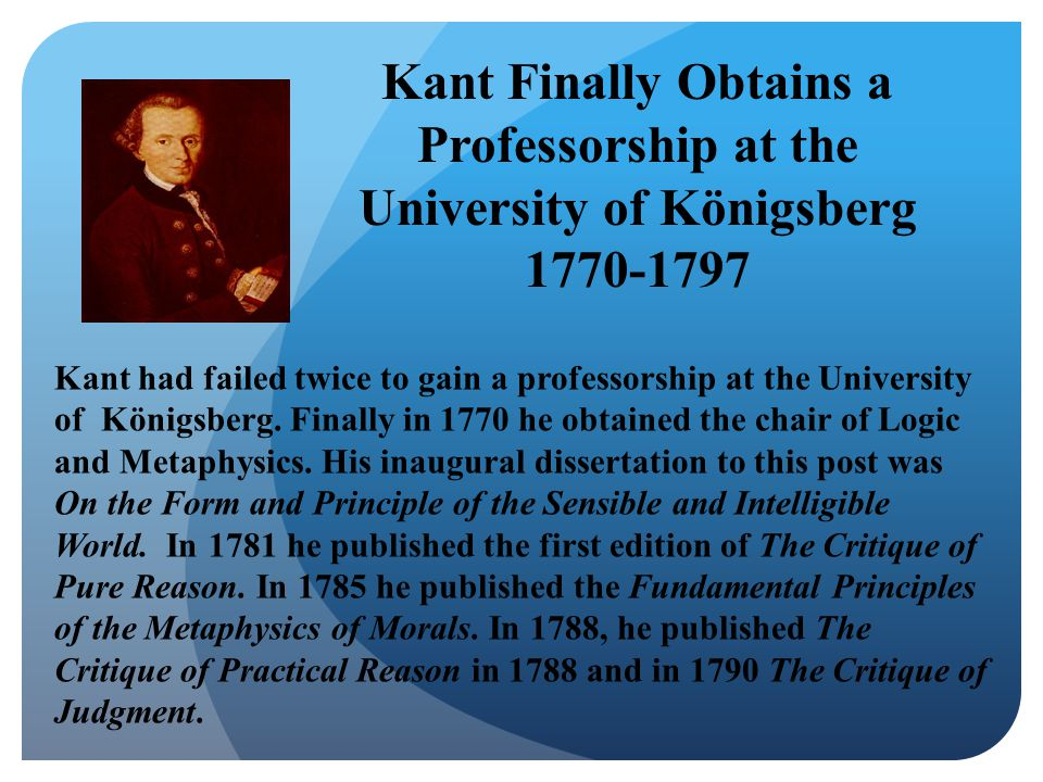 Kant Finally Obtains a Professorship at the University of Königsberg 1770-1797 Kant had failed twice to gain a professorship at the University of Königsberg.