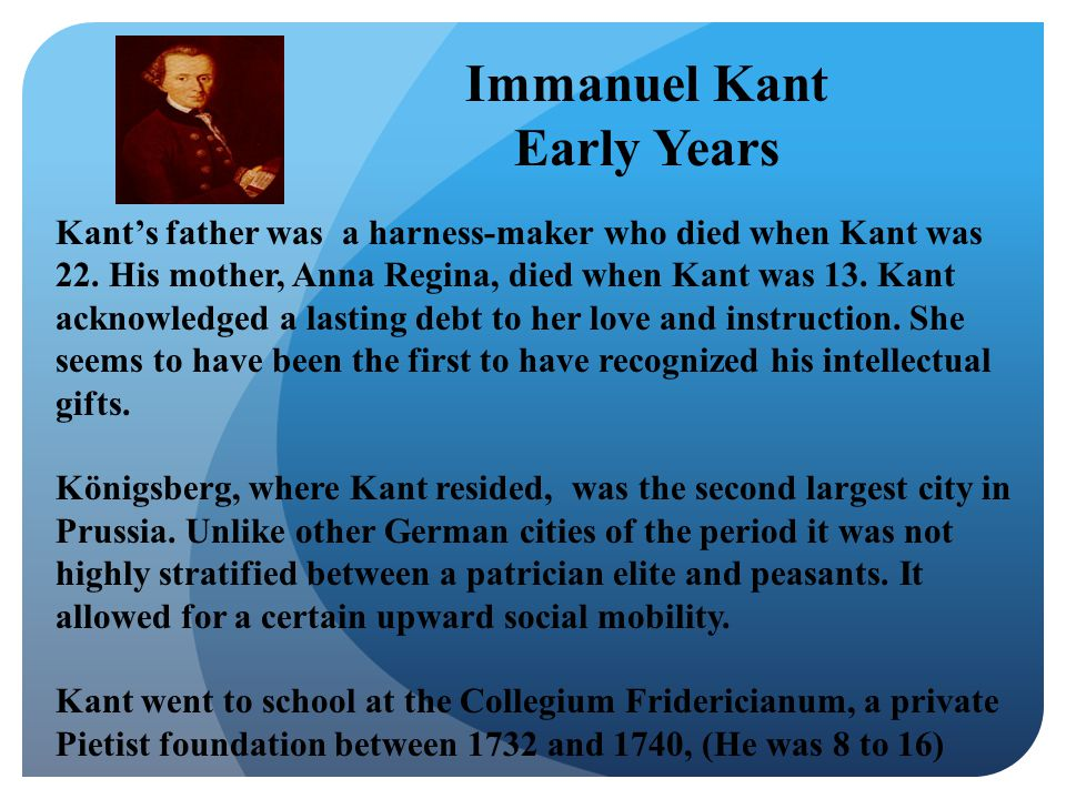 Kant's father was a harness-maker who died when Kant was 22.
