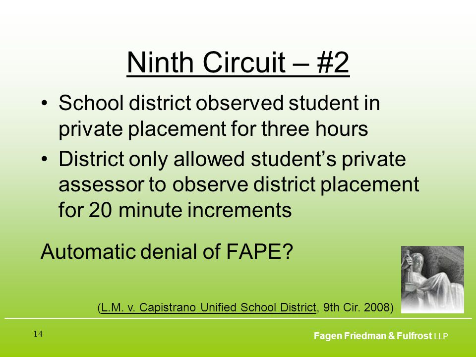___________________________________________________________________________________________ Fagen Friedman & Fulfrost LLP 14 Ninth Circuit – #2 School district observed student in private placement for three hours District only allowed student's private assessor to observe district placement for 20 minute increments Automatic denial of FAPE.