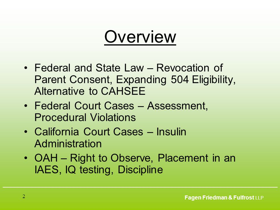 ___________________________________________________________________________________________ Fagen Friedman & Fulfrost LLP 2 Overview Federal and State Law – Revocation of Parent Consent, Expanding 504 Eligibility, Alternative to CAHSEE Federal Court Cases – Assessment, Procedural Violations California Court Cases – Insulin Administration OAH – Right to Observe, Placement in an IAES, IQ testing, Discipline