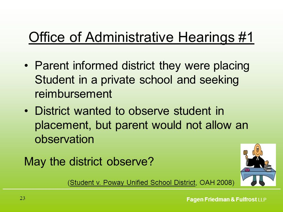 ___________________________________________________________________________________________ Fagen Friedman & Fulfrost LLP 23 Office of Administrative Hearings #1 Parent informed district they were placing Student in a private school and seeking reimbursement District wanted to observe student in placement, but parent would not allow an observation May the district observe.