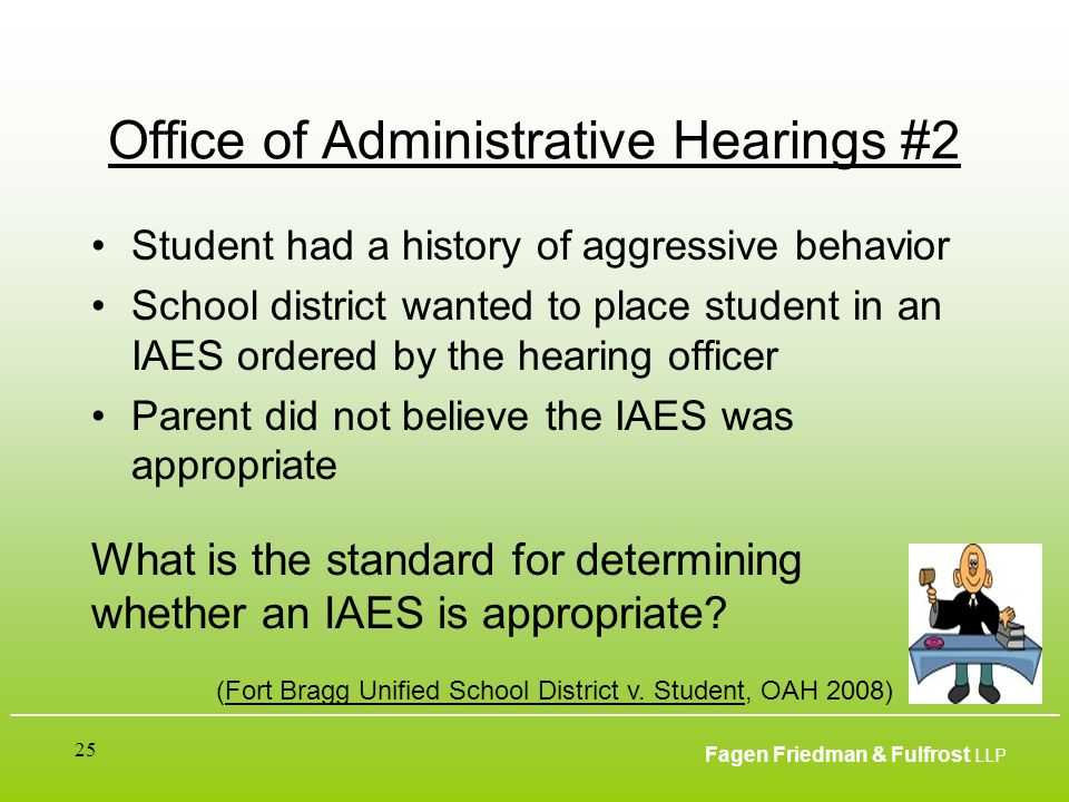 ___________________________________________________________________________________________ Fagen Friedman & Fulfrost LLP 25 Office of Administrative Hearings #2 Student had a history of aggressive behavior School district wanted to place student in an IAES ordered by the hearing officer Parent did not believe the IAES was appropriate (Fort Bragg Unified School District v.