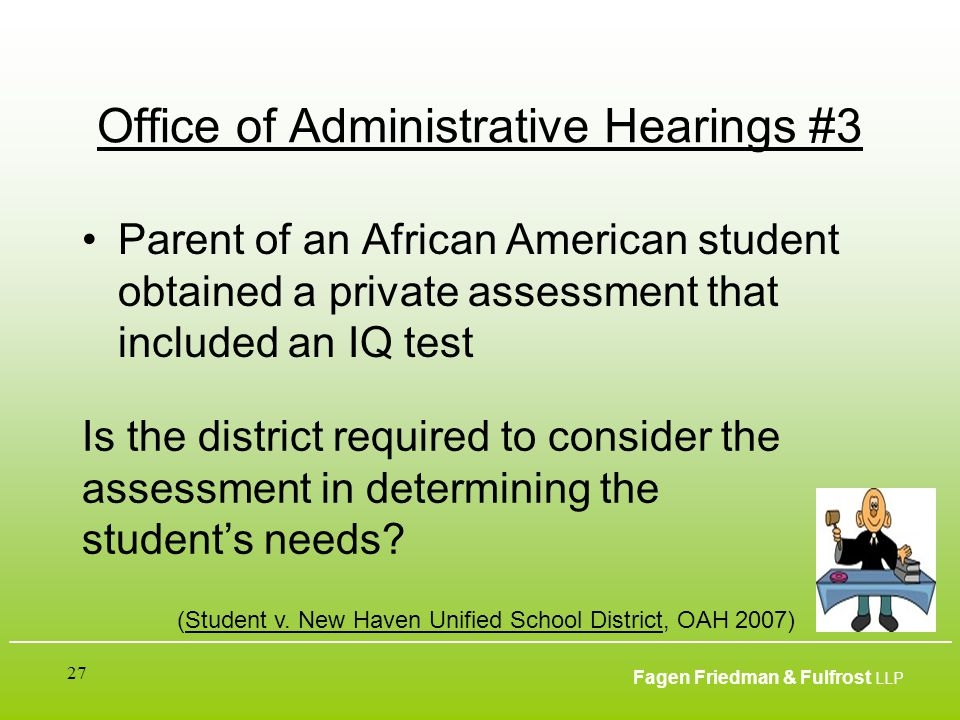 ___________________________________________________________________________________________ Fagen Friedman & Fulfrost LLP 27 Office of Administrative Hearings #3 Parent of an African American student obtained a private assessment that included an IQ test (Student v.