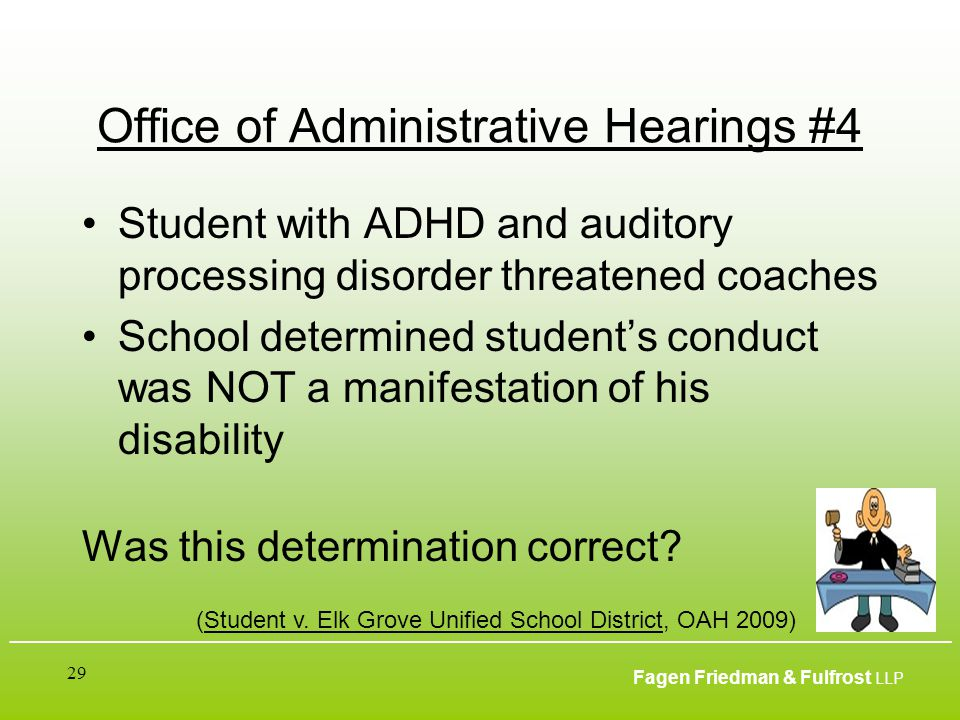 ___________________________________________________________________________________________ Fagen Friedman & Fulfrost LLP 29 Office of Administrative Hearings #4 Student with ADHD and auditory processing disorder threatened coaches School determined student's conduct was NOT a manifestation of his disability Was this determination correct.