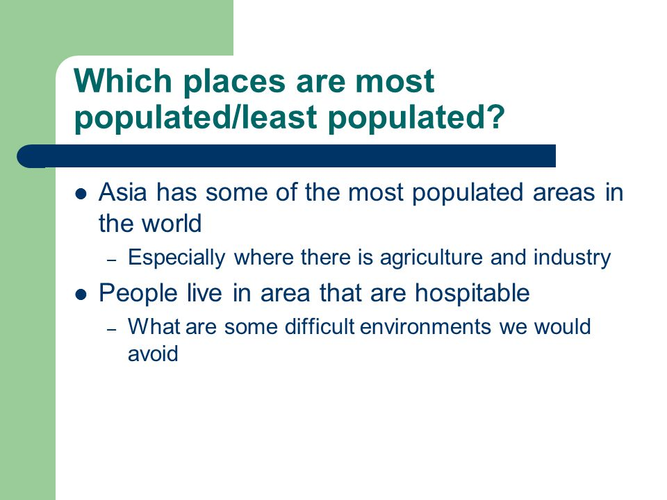 Which places are most populated/least populated? Asia has some of the most populated areas in the world – Especially where there is agriculture and in