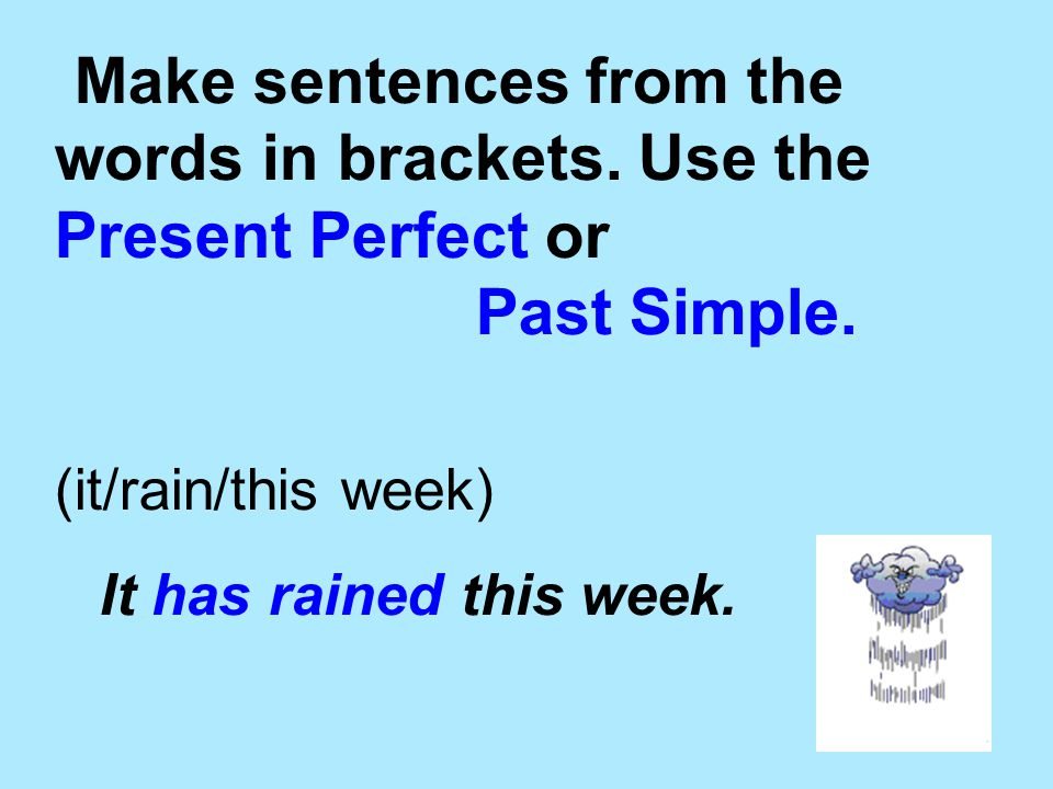 Make sentences from the words in brackets. Use the Present Perfect or Past Simple. (it/rain/this week) It has rained this week.