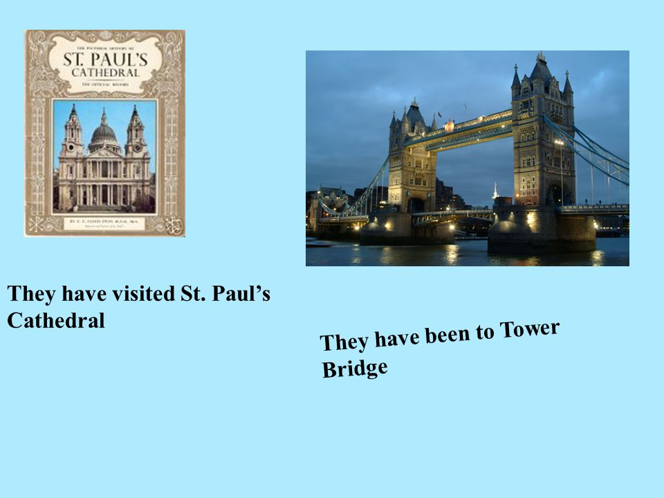 They have visited St. Paul's Cathedral They have been to Tower Bridge