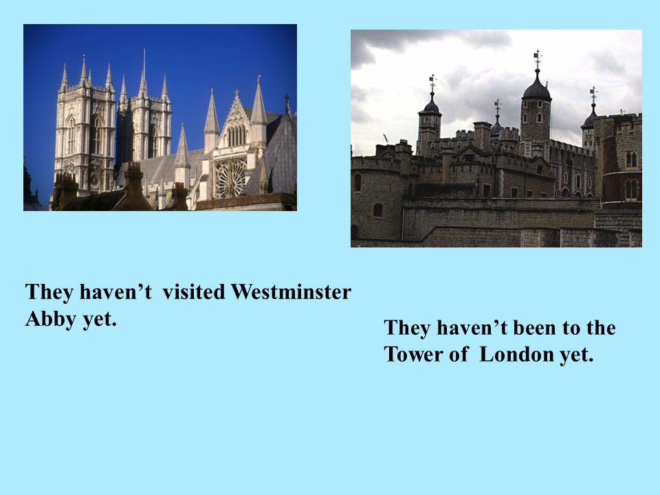 They haven't visited Westminster Abby yet. They haven't been to the Tower of London yet.