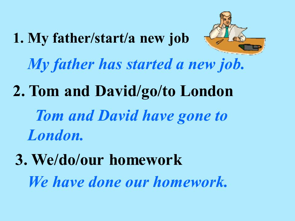 1. My father/start/a new job My father has started a new job. 2. Tom and David/go/to London 3. We/do/our homework We have done our homework. Tom and D