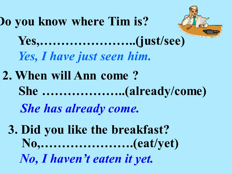 1. Do you know where Tim is? Yes,…………………..(just/see) Yes, I have just seen him. 2. When will Ann come ? She ………………..(already/come) She has already com