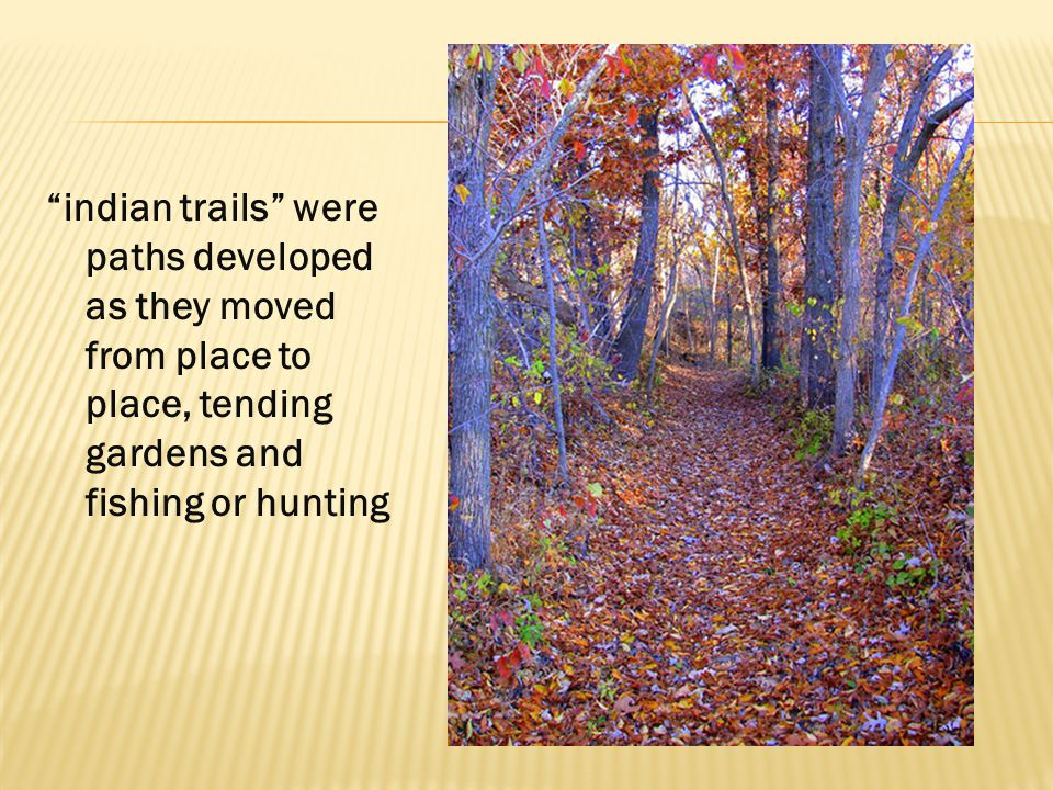 """""""indian trails"""" were paths developed as they moved from place to place, tending gardens and fishing or hunting"""
