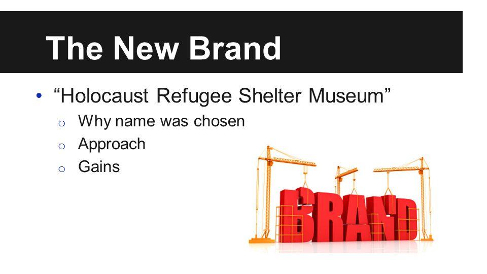 The New Brand Holocaust Refugee Shelter Museum o Why name was chosen o Approach o Gains
