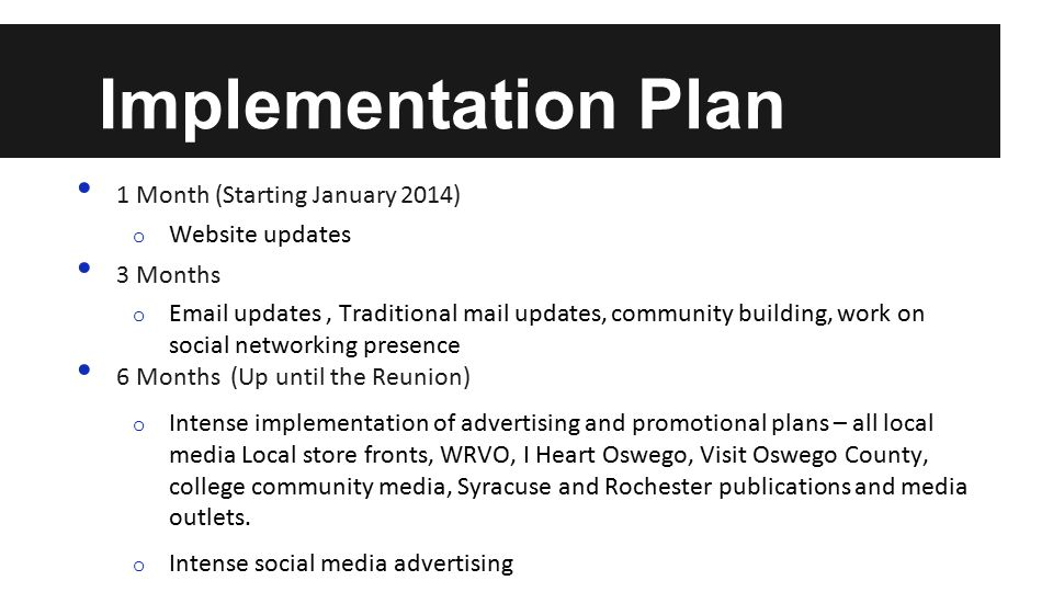 Implementation Plan 1 Month (Starting January 2014) o Website updates 3 Months o Email updates, Traditional mail updates, community building, work on social networking presence 6 Months (Up until the Reunion) o Intense implementation of advertising and promotional plans – all local media Local store fronts, WRVO, I Heart Oswego, Visit Oswego County, college community media, Syracuse and Rochester publications and media outlets.