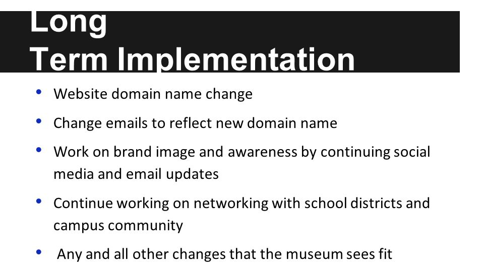 Long Term Implementation Website domain name change Change emails to reflect new domain name Work on brand image and awareness by continuing social media and email updates Continue working on networking with school districts and campus community Any and all other changes that the museum sees fit