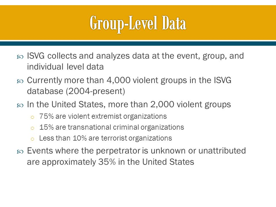  ISVG collects and analyzes data at the event, group, and individual level data  Currently more than 4,000 violent groups in the ISVG database (2004-present)  In the United States, more than 2,000 violent groups o 75% are violent extremist organizations o 15% are transnational criminal organizations o Less than 10% are terrorist organizations  Events where the perpetrator is unknown or unattributed are approximately 35% in the United States