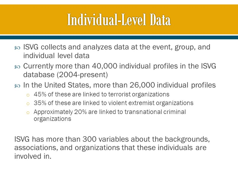  ISVG collects and analyzes data at the event, group, and individual level data  Currently more than 40,000 individual profiles in the ISVG database (2004-present)  In the United States, more than 26,000 individual profiles o 45% of these are linked to terrorist organizations o 35% of these are linked to violent extremist organizations o Approximately 20% are linked to transnational criminal organizations ISVG has more than 300 variables about the backgrounds, associations, and organizations that these individuals are involved in.
