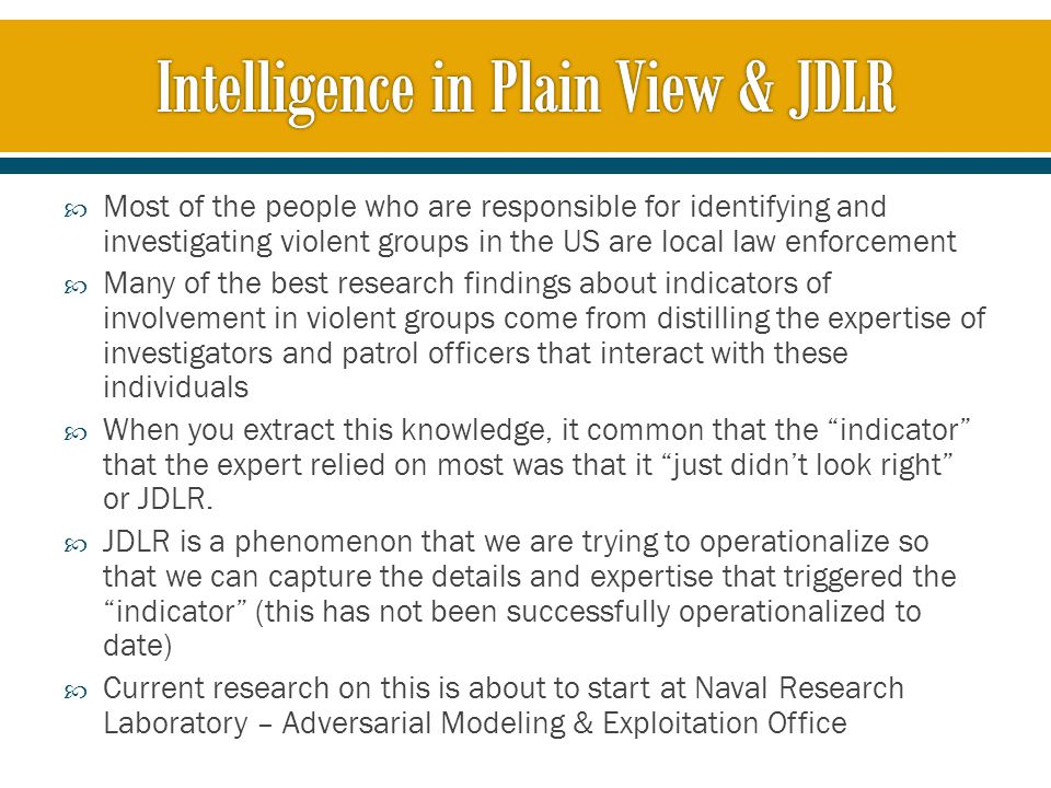  Most of the people who are responsible for identifying and investigating violent groups in the US are local law enforcement  Many of the best research findings about indicators of involvement in violent groups come from distilling the expertise of investigators and patrol officers that interact with these individuals  When you extract this knowledge, it common that the indicator that the expert relied on most was that it just didn't look right or JDLR.