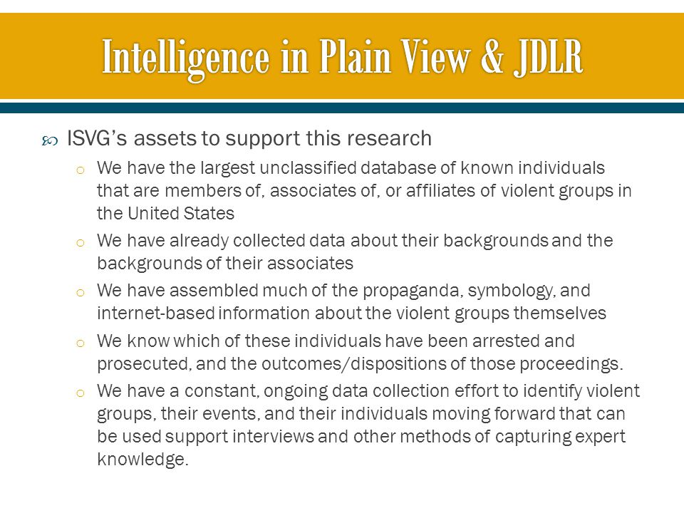  ISVG's assets to support this research o We have the largest unclassified database of known individuals that are members of, associates of, or affiliates of violent groups in the United States o We have already collected data about their backgrounds and the backgrounds of their associates o We have assembled much of the propaganda, symbology, and internet-based information about the violent groups themselves o We know which of these individuals have been arrested and prosecuted, and the outcomes/dispositions of those proceedings.