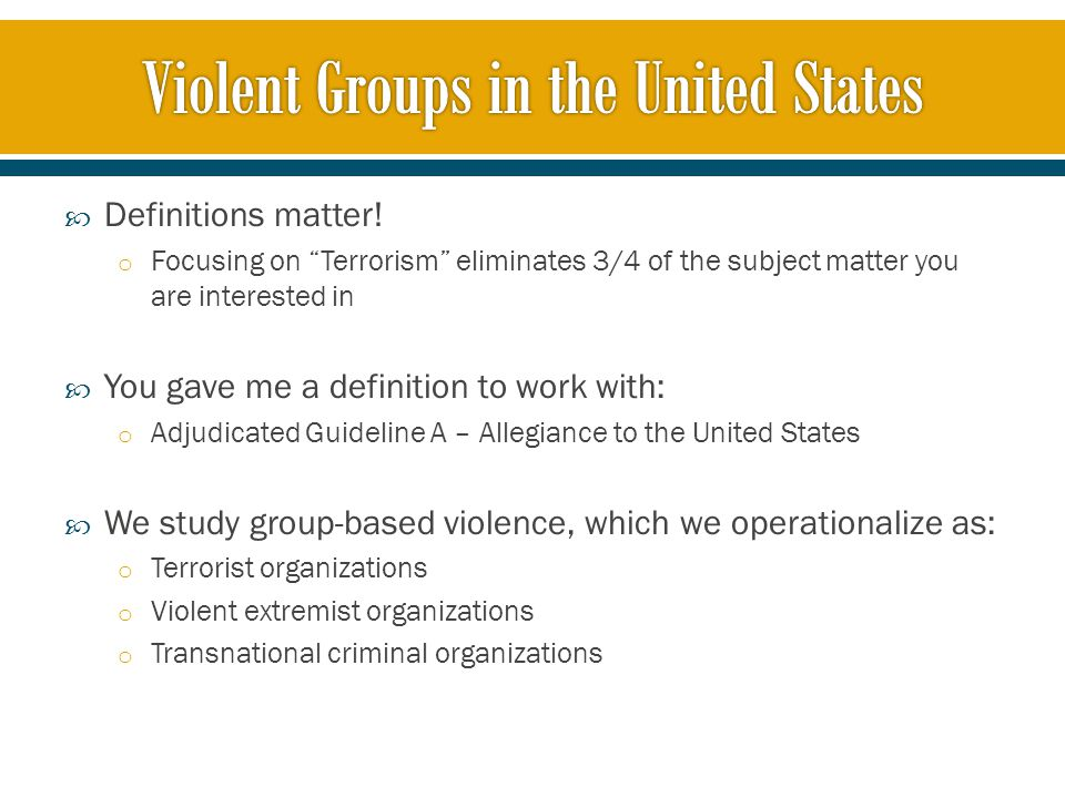  Terrorist organization o A group that threatens violence or commits violence in furtherance of a political, religious, or social cause  Extremist organization o A group that espouses or advocates violence in furtherance of a political, religious, or social cause  Transnational criminal organization o A group that engages in illicit activities within the United States and has a significant portion of it operations and support activities outside of the United States.
