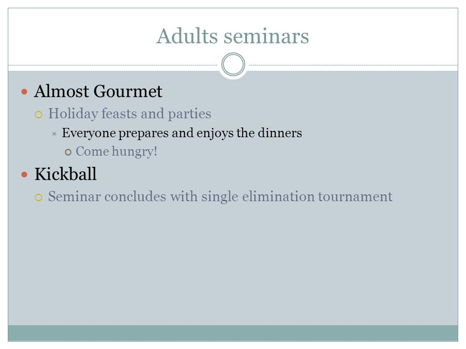 Adults seminars Almost Gourmet  Holiday feasts and parties  Everyone prepares and enjoys the dinners Come hungry.
