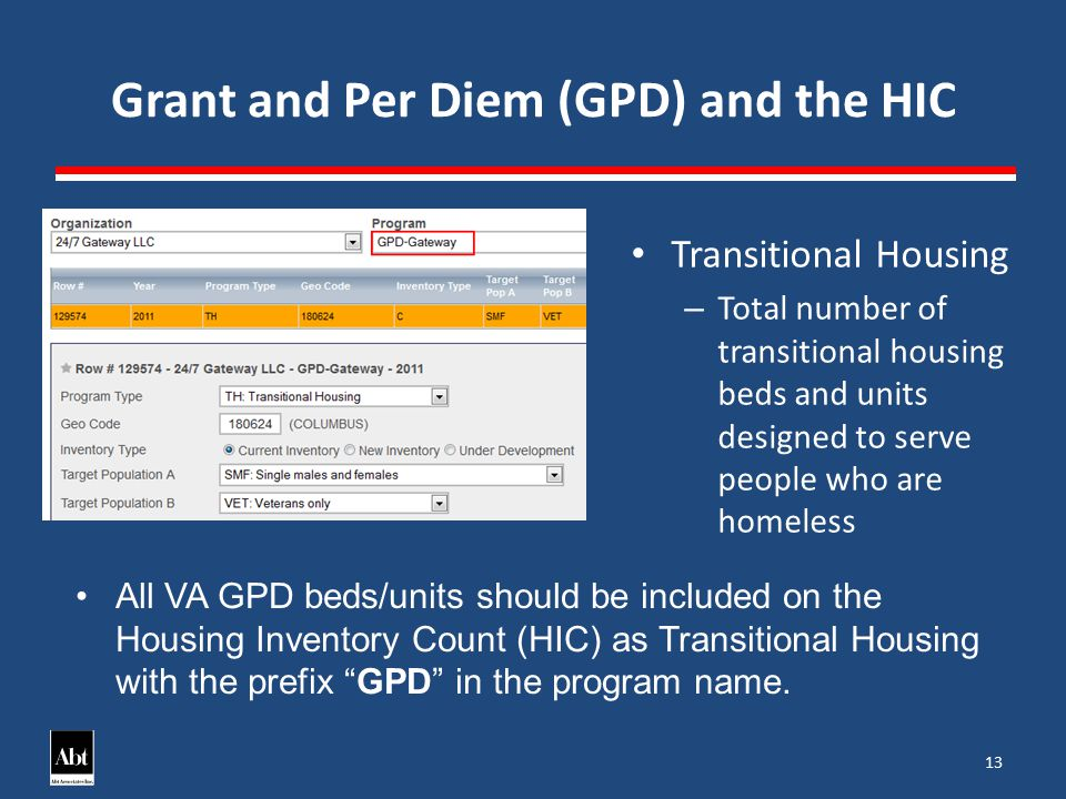 Grant and Per Diem (GPD) and the HIC 13 Transitional Housing – Total number of transitional housing beds and units designed to serve people who are homeless All VA GPD beds/units should be included on the Housing Inventory Count (HIC) as Transitional Housing with the prefix GPD in the program name.