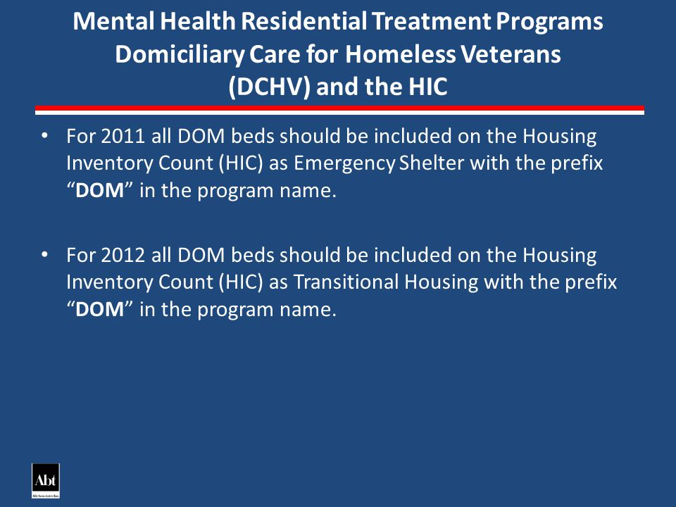 Mental Health Residential Treatment Programs Domiciliary Care for Homeless Veterans (DCHV) and the HIC For 2011 all DOM beds should be included on the Housing Inventory Count (HIC) as Emergency Shelter with the prefix DOM in the program name.