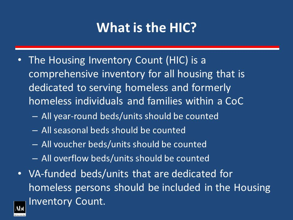 The Housing Inventory Count (HIC) is a comprehensive inventory for all housing that is dedicated to serving homeless and formerly homeless individuals and families within a CoC – All year-round beds/units should be counted – All seasonal beds should be counted – All voucher beds/units should be counted – All overflow beds/units should be counted VA-funded beds/units that are dedicated for homeless persons should be included in the Housing Inventory Count.