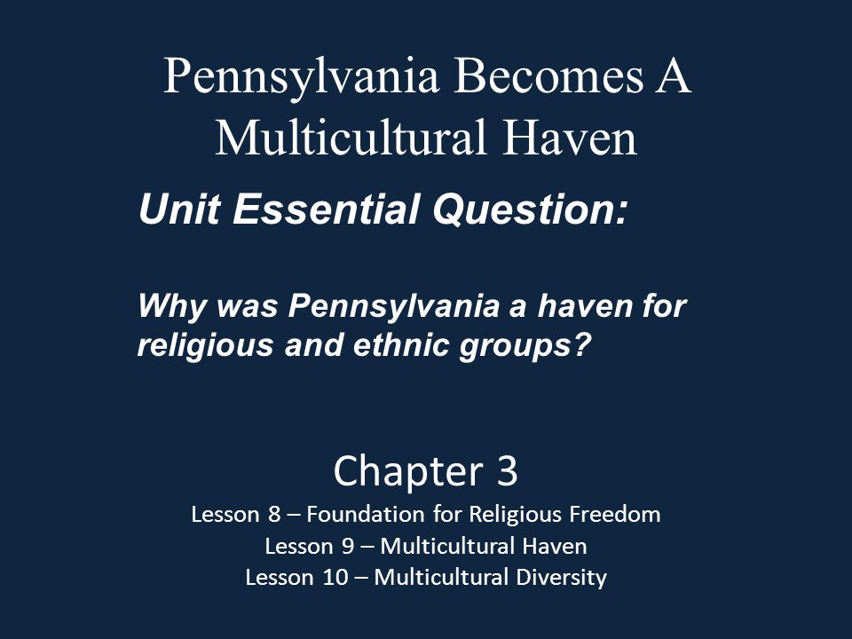 Pennsylvania Becomes A Multicultural Haven Chapter 3 Lesson 8 – Foundation for Religious Freedom Lesson 9 – Multicultural Haven Lesson 10 – Multicultu