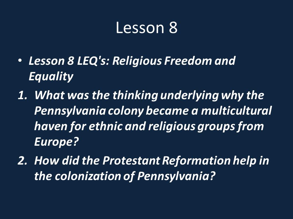 Lesson 8 Lesson 8 LEQ s: Religious Freedom and Equality 1.What was the thinking underlying why the Pennsylvania colony became a multicultural haven for ethnic and religious groups from Europe.