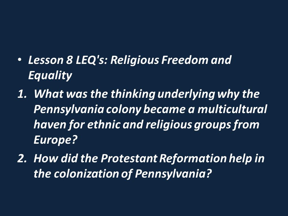 Lesson 8 LEQ s: Religious Freedom and Equality 1.What was the thinking underlying why the Pennsylvania colony became a multicultural haven for ethnic and religious groups from Europe.