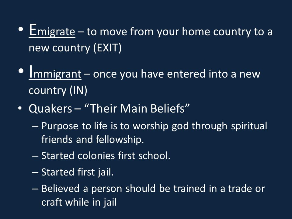 E migrate – to move from your home country to a new country (EXIT) I mmigrant – once you have entered into a new country (IN) Quakers – Their Main Beliefs – Purpose to life is to worship god through spiritual friends and fellowship.