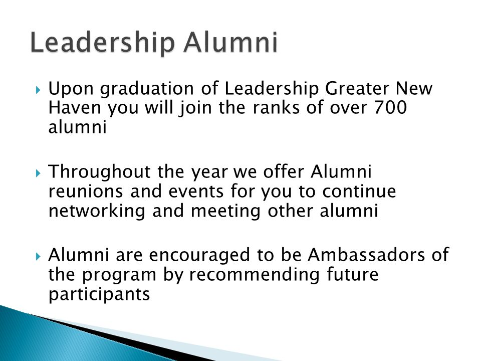  Upon graduation of Leadership Greater New Haven you will join the ranks of over 700 alumni  Throughout the year we offer Alumni reunions and events for you to continue networking and meeting other alumni  Alumni are encouraged to be Ambassadors of the program by recommending future participants