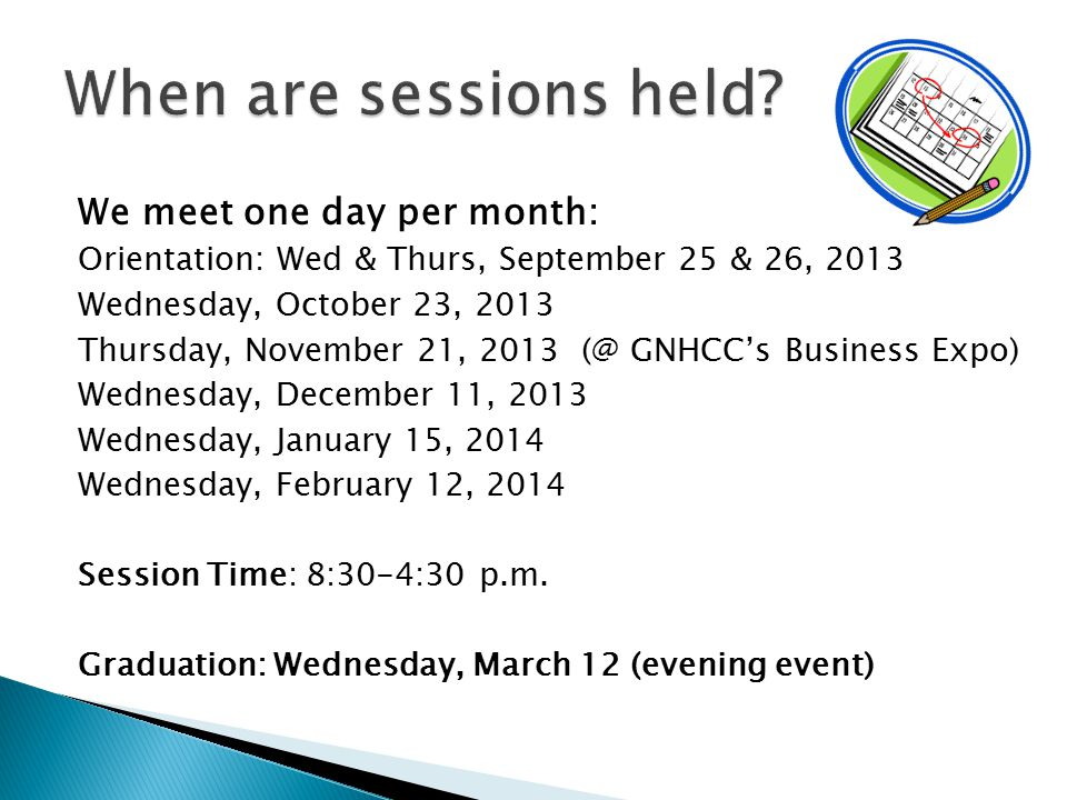 We meet one day per month: Orientation: Wed & Thurs, September 25 & 26, 2013 Wednesday, October 23, 2013 Thursday, November 21, 2013 (@ GNHCC's Business Expo) Wednesday, December 11, 2013 Wednesday, January 15, 2014 Wednesday, February 12, 2014 Session Time: 8:30-4:30 p.m.