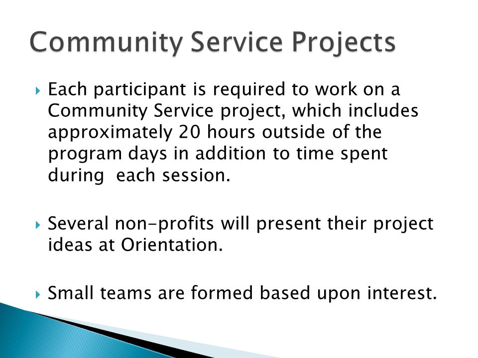  Each participant is required to work on a Community Service project, which includes approximately 20 hours outside of the program days in addition to time spent during each session.