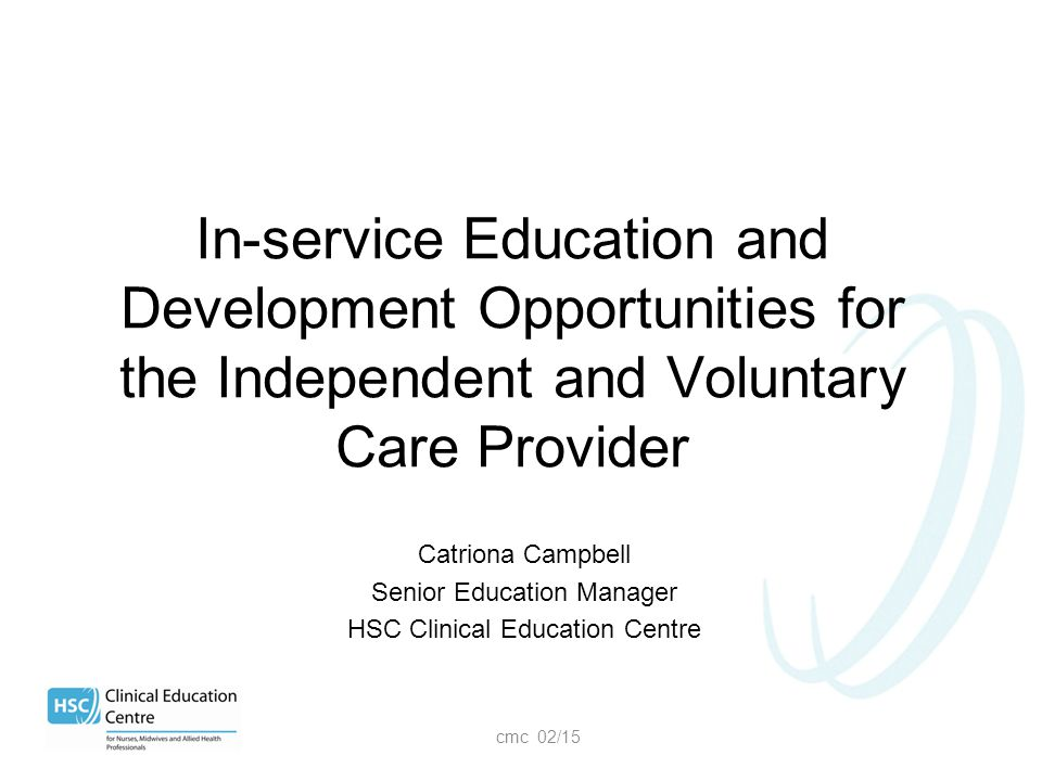 Catriona Campbell Senior Education Manager HSC Clinical Education Centre cmc 02/15 In-service Education and Development Opportunities for the Independ