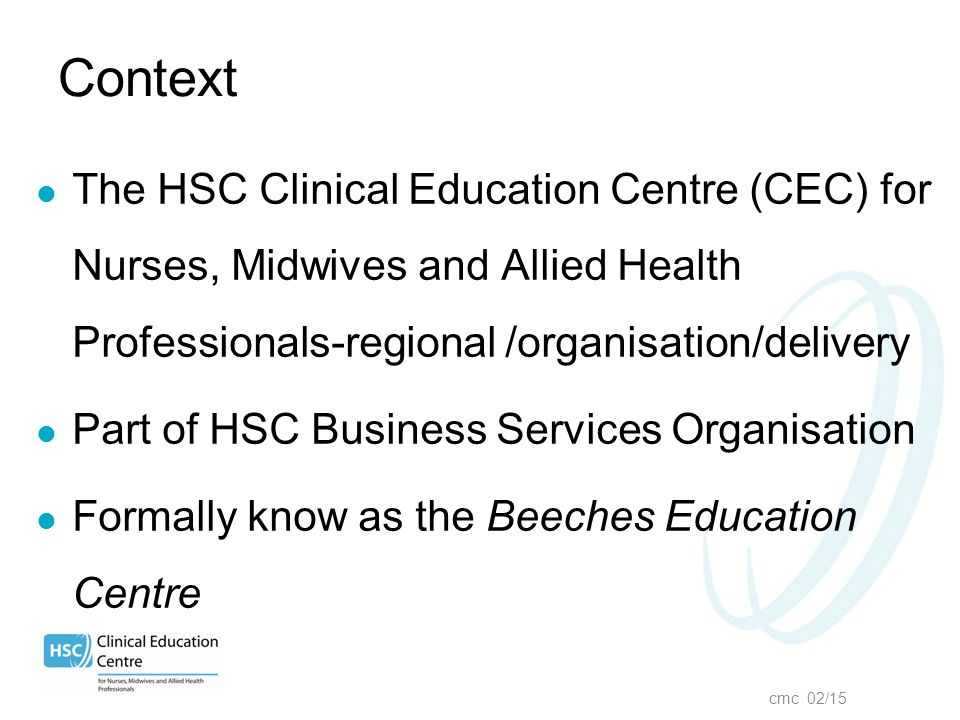 cmc 02/15 Context The HSC Clinical Education Centre (CEC) for Nurses, Midwives and Allied Health Professionals-regional /organisation/delivery Part of