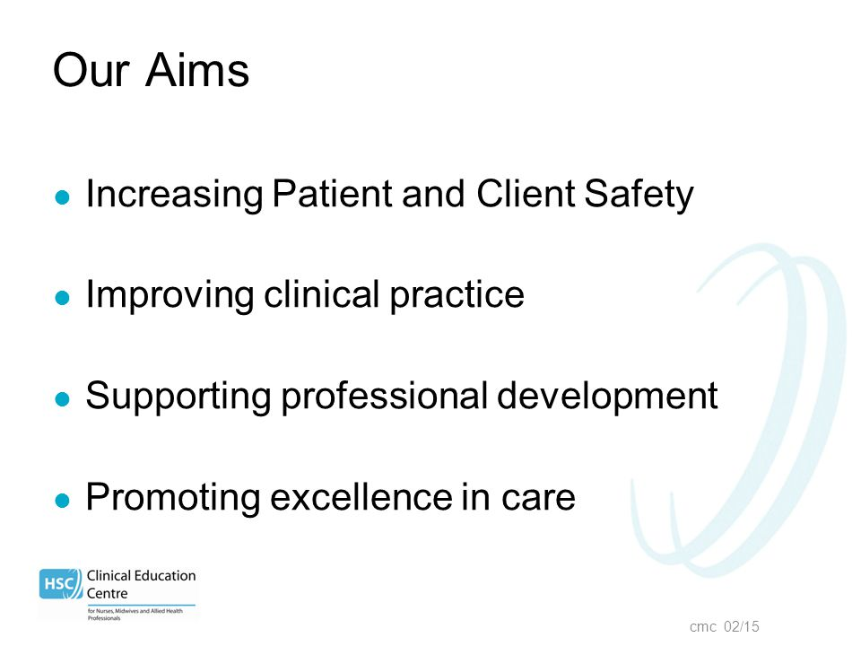cmc 02/15 Our Aims Increasing Patient and Client Safety Improving clinical practice Supporting professional development Promoting excellence in care