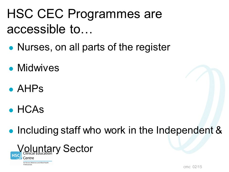 cmc 02/15 HSC CEC Programmes are accessible to… Nurses, on all parts of the register Midwives AHPs HCAs Including staff who work in the Independent &