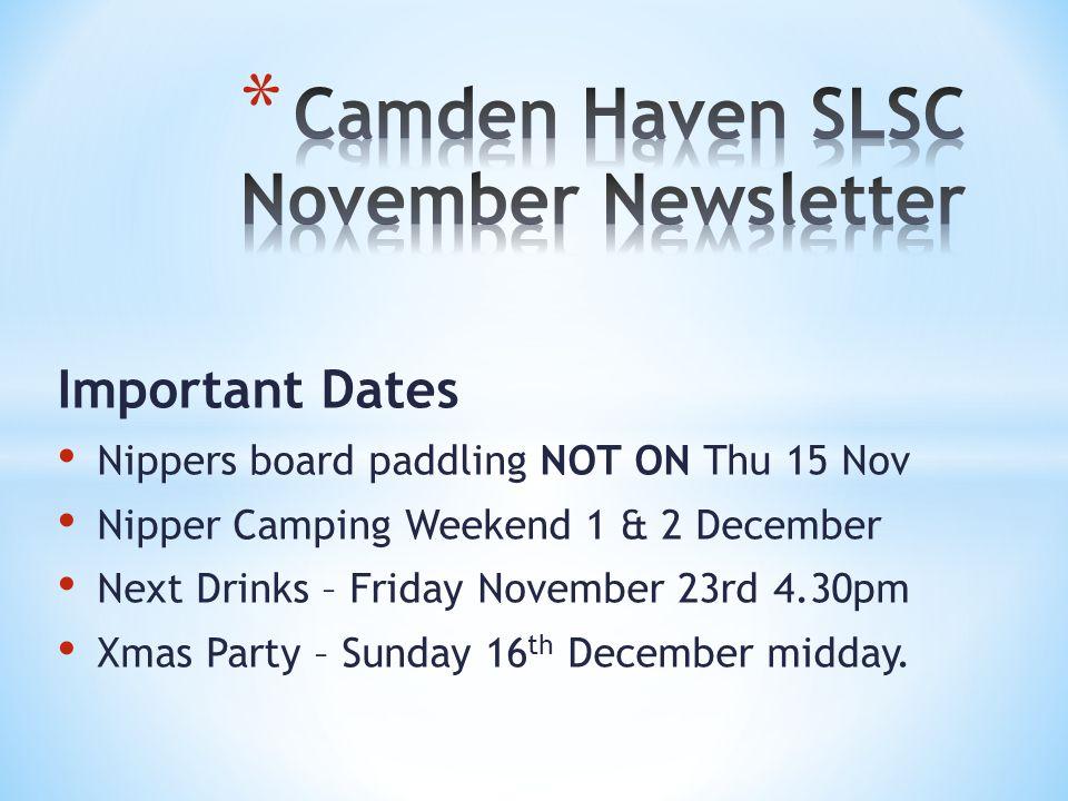 Important Dates Nippers board paddling NOT ON Thu 15 Nov Nipper Camping Weekend 1 & 2 December Next Drinks – Friday November 23rd 4.30pm Xmas Party – Sunday 16 th December midday.
