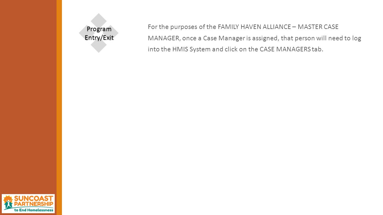 For the purposes of the FAMILY HAVEN ALLIANCE – MASTER CASE MANAGER, once a Case Manager is assigned, that person will need to log into the HMIS System and click on the CASE MANAGERS tab.