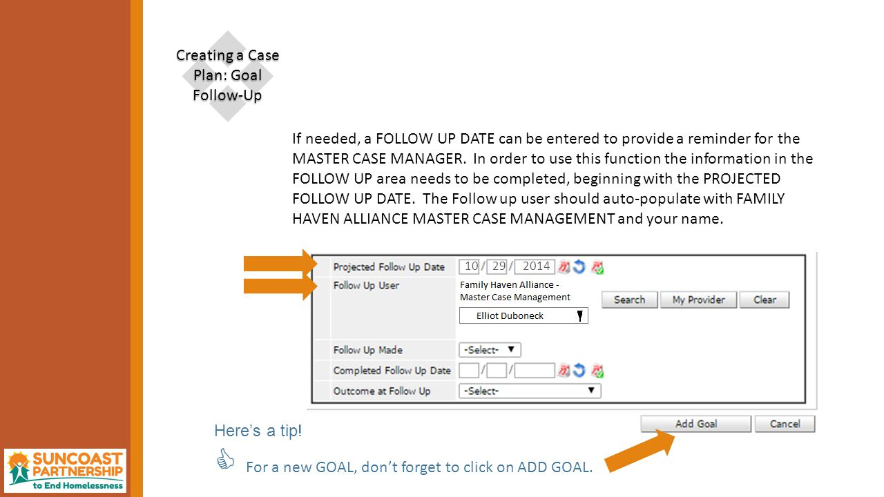  Creating a Case Plan: Goal Follow-Up If needed, a FOLLOW UP DATE can be entered to provide a reminder for the MASTER CASE MANAGER.