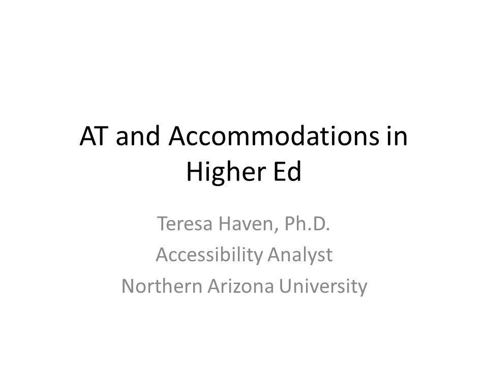 AT and Accommodations in Higher Ed Teresa Haven, Ph.D.