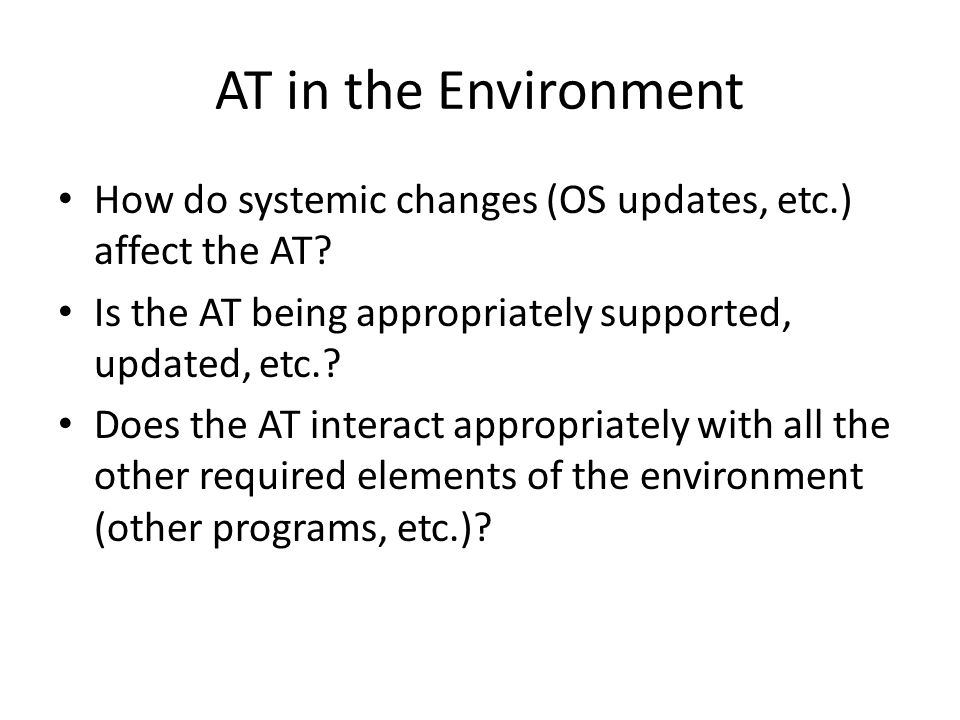 AT in the Environment How do systemic changes (OS updates, etc.) affect the AT.