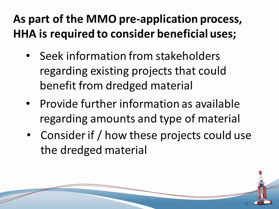 As part of the MMO pre-application process, HHA is required to consider beneficial uses; 14 Seek information from stakeholders regarding existing projects that could benefit from dredged material Consider if / how these projects could use the dredged material Provide further information as available regarding amounts and type of material