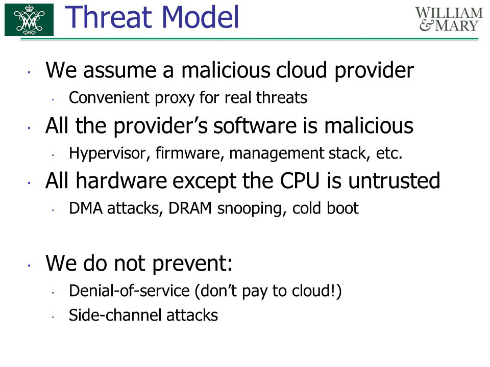 Threat Model  We assume a malicious cloud provider  Convenient proxy for real threats  All the provider's software is malicious  Hypervisor, firmware, management stack, etc.